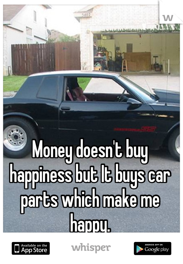 Money doesn\'t buy happiness but It buys car parts which make me happy.
