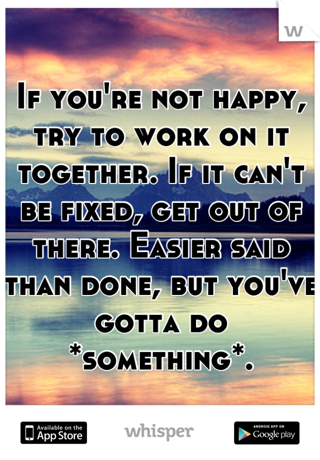 If you're not happy, try to work on it together. If it can't be fixed, get out of there. Easier said than done, but you've gotta do *something*.