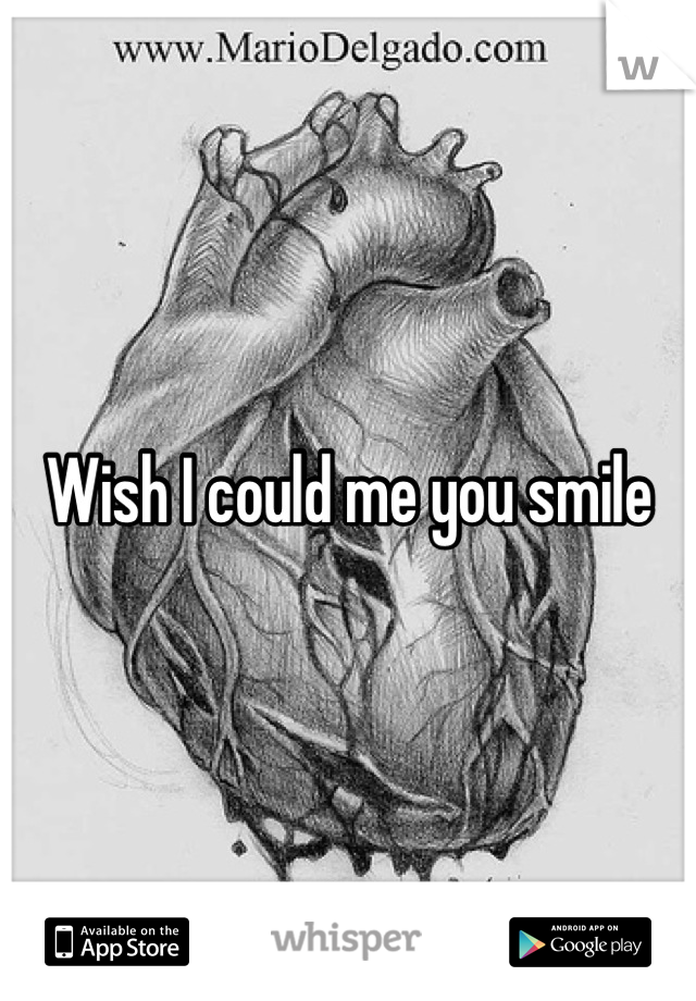 Wish I could me you smile