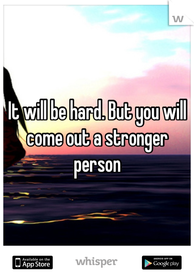 It will be hard. But you will come out a stronger person