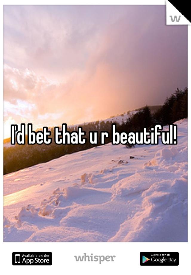 I'd bet that u r beautiful!