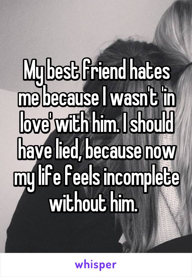 My best friend hates me because I wasn't 'in love' with him. I should have lied, because now my life feels incomplete without him.