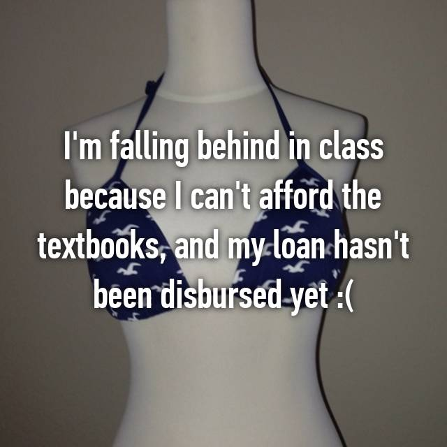 I'm falling behind in class because I can't afford the textbooks, and my loan hasn't been disbursed yet :(