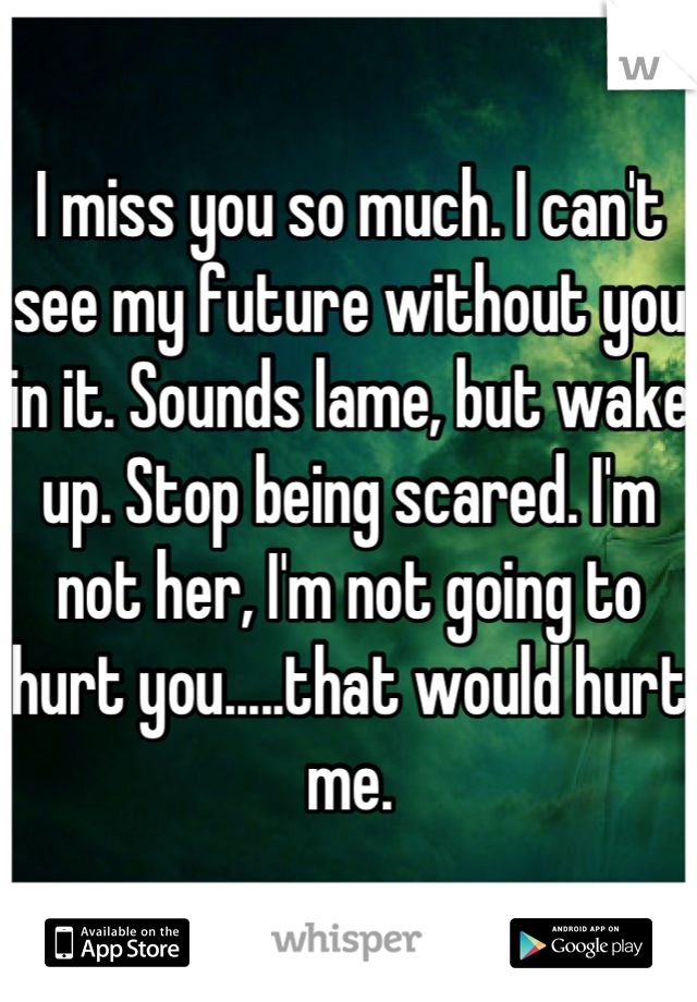 I miss you so much  I can't see my future without you in it