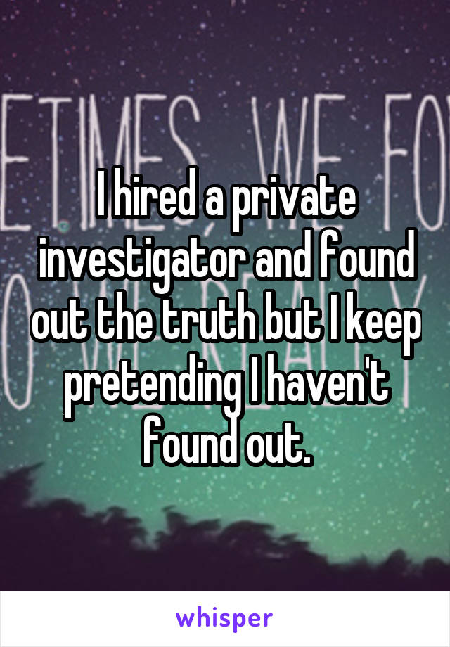 I hired a private investigator and found out the truth but I keep pretending I haven't found out.