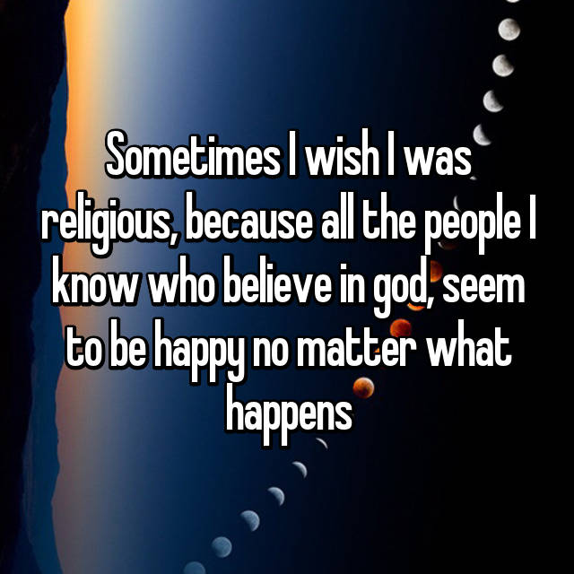 Sometimes I wish I was religious, because all the people I know who believe in god, seem to be happy no matter what happens