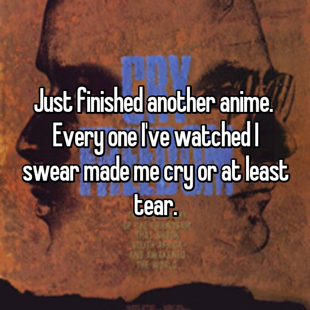 Just finished another anime.  Every one I've watched I swear made me cry or at least tear.