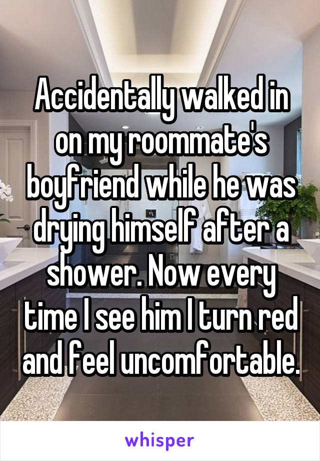 Accidentally walked in on my roommate's boyfriend while he was drying himself after a shower. Now every time I see him I turn red and feel uncomfortable.