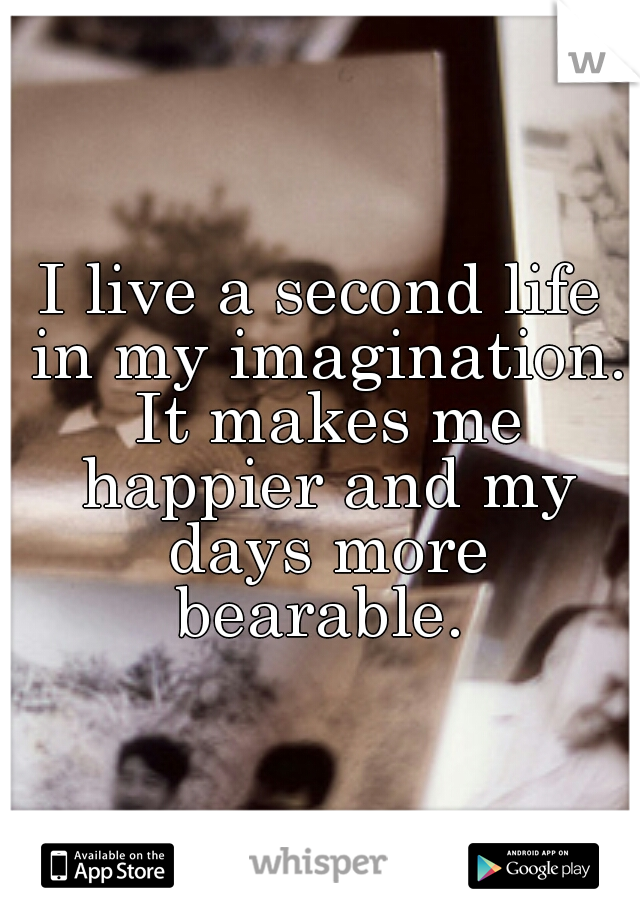 I live a second life in my imagination  It makes me happier