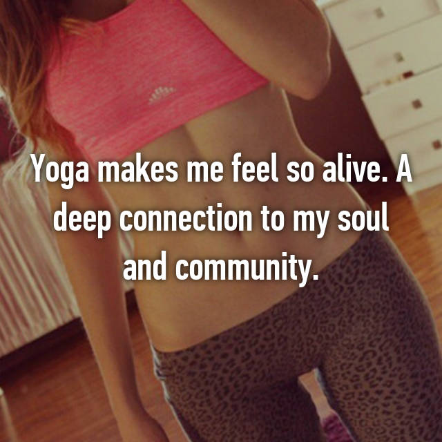 Yoga makes me feel so alive. A deep connection to my soul and community.