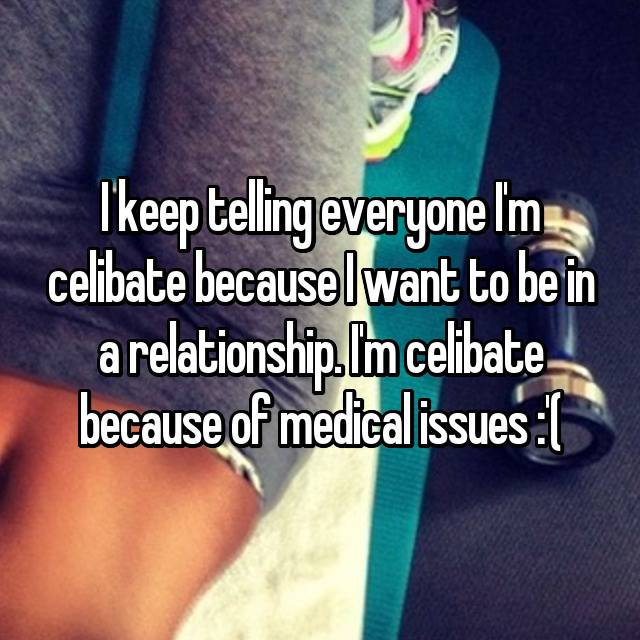 I keep telling everyone I'm celibate because I want to be in a relationship. I'm celibate because of medical issues :'(