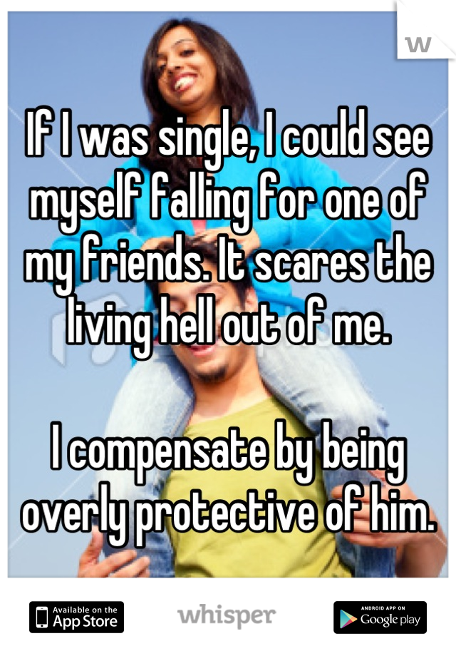 If I was single, I could see myself falling for one of my friends. It scares the living hell out of me.  I compensate by being overly protective of him.