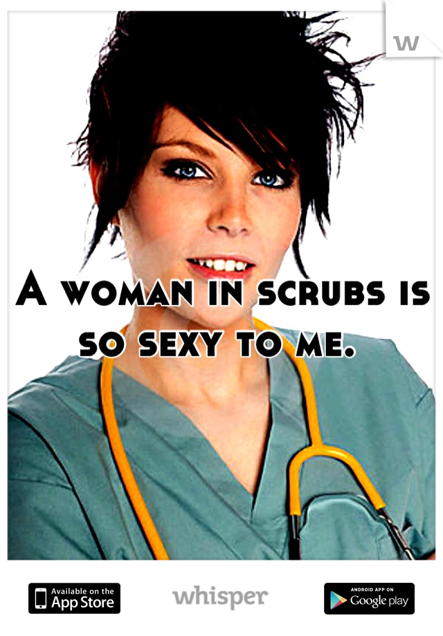 A woman in scrubs is so sexy to me.