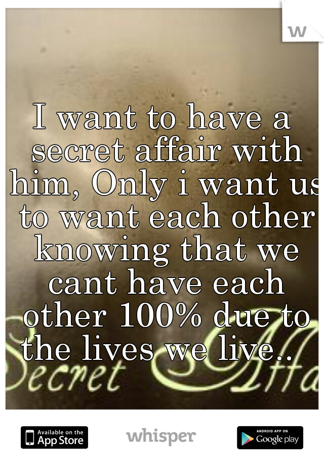 I want to have a secret affair with him, Only i want us to want each other knowing that we cant have each other 100% due to the lives we live..