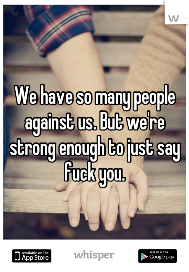 We have so many people against us. But we're strong enough to just say fuck you.