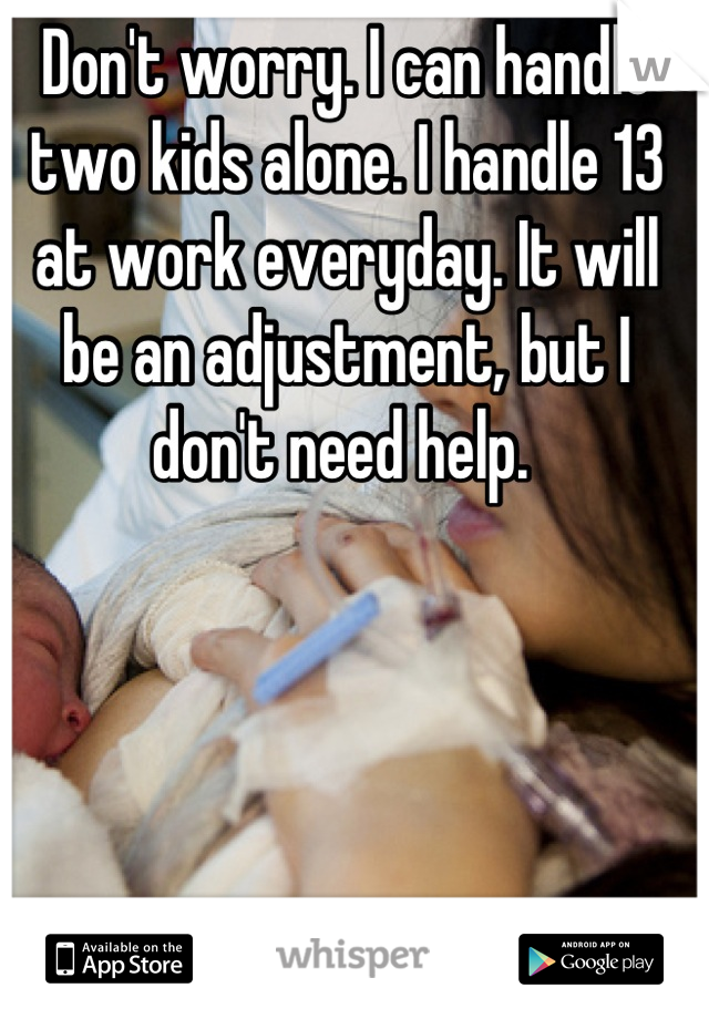 Don't worry. I can handle two kids alone. I handle 13 at work everyday. It will be an adjustment, but I don't need help.