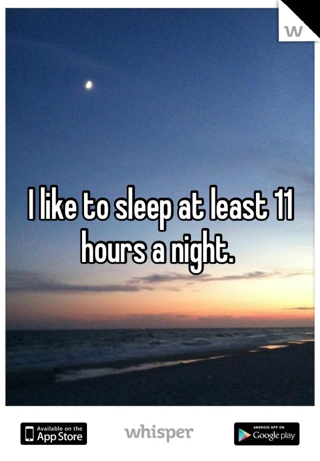 I like to sleep at least 11 hours a night.