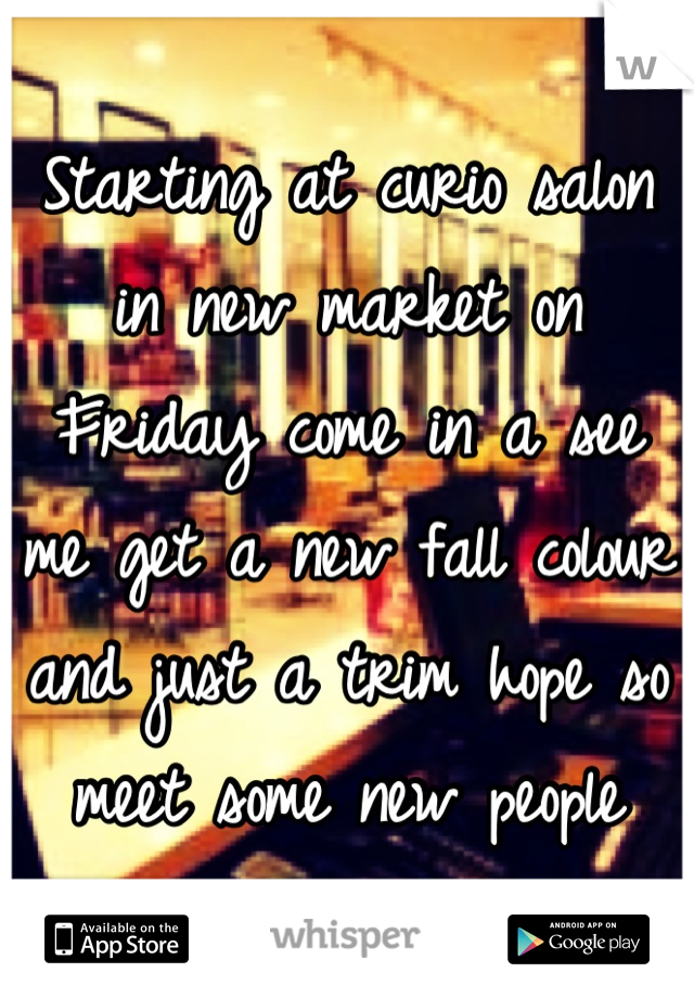 Starting at curio salon in new market on Friday come in a see me get a new fall colour and just a trim hope so meet some new people