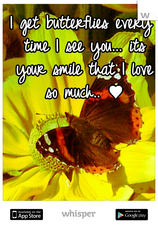 I get butterflies every time I see you... its your smile that I love so much.. ♥
