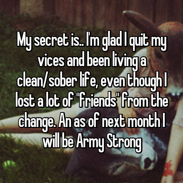 """My secret is.. I'm glad I quit my vices and been living a clean/sober life, even though I lost a lot of """"friends"""" from the change. An as of next month I will be Army Strong"""