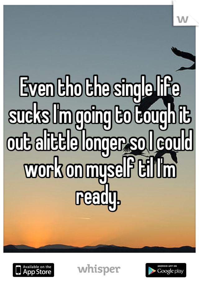 Even tho the single life sucks I'm going to tough it out alittle longer so I could work on myself til I'm ready.