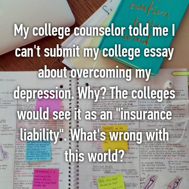 "My college counselor told me I can't submit my college essay about overcoming my depression. Why? The colleges would see it as an ""insurance liability"". What's wrong with this world?"