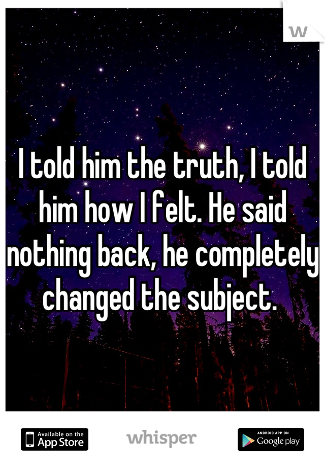 I told him the truth, I told him how I felt. He said nothing back, he completely changed the subject.