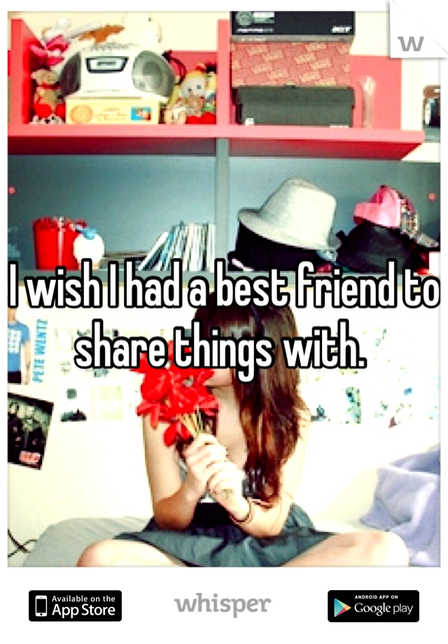I wish I had a best friend to share things with.