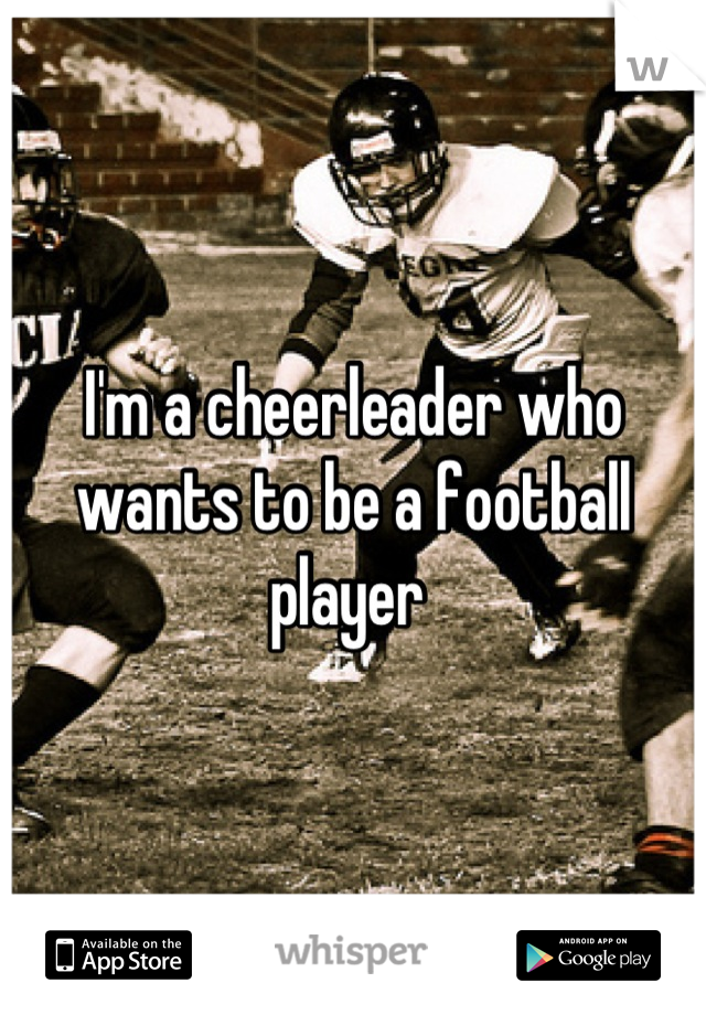 I'm a cheerleader who wants to be a football player