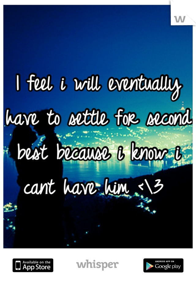 I feel i will eventually have to settle for second best because i know i cant have him <\3
