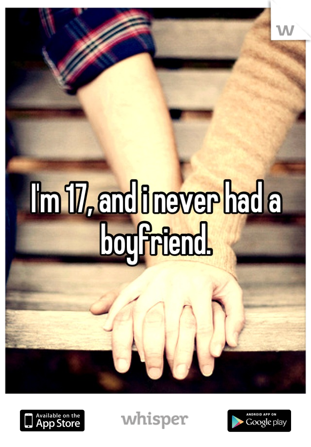 I'm 17, and i never had a boyfriend.