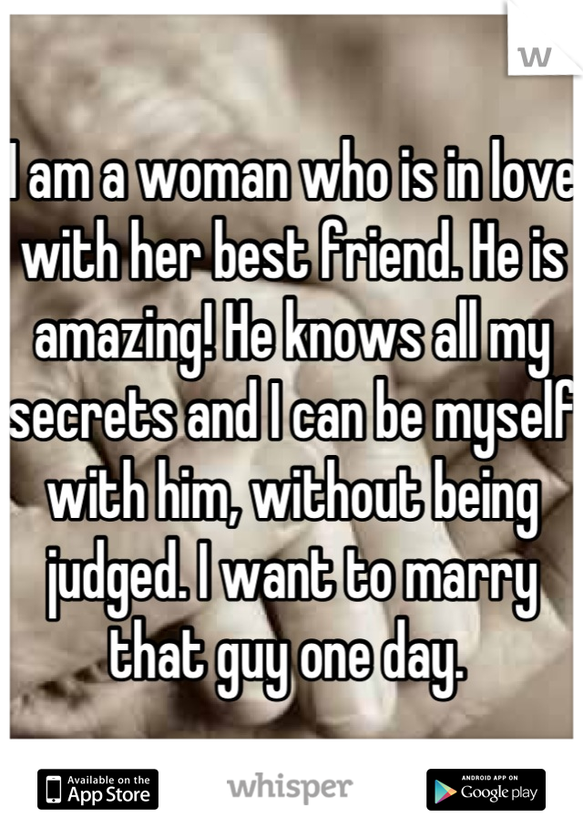 I am a woman who is in love with her best friend. He is amazing! He knows all my secrets and I can be myself with him, without being judged. I want to marry that guy one day.