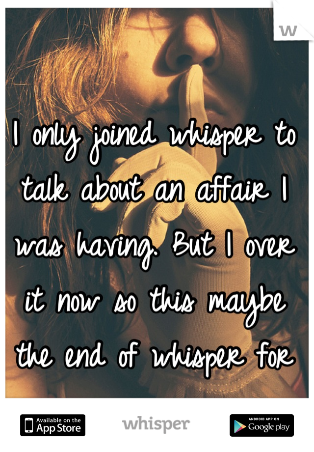 I only joined whisper to talk about an affair I was having. But I over it now so this maybe the end of whisper for me.