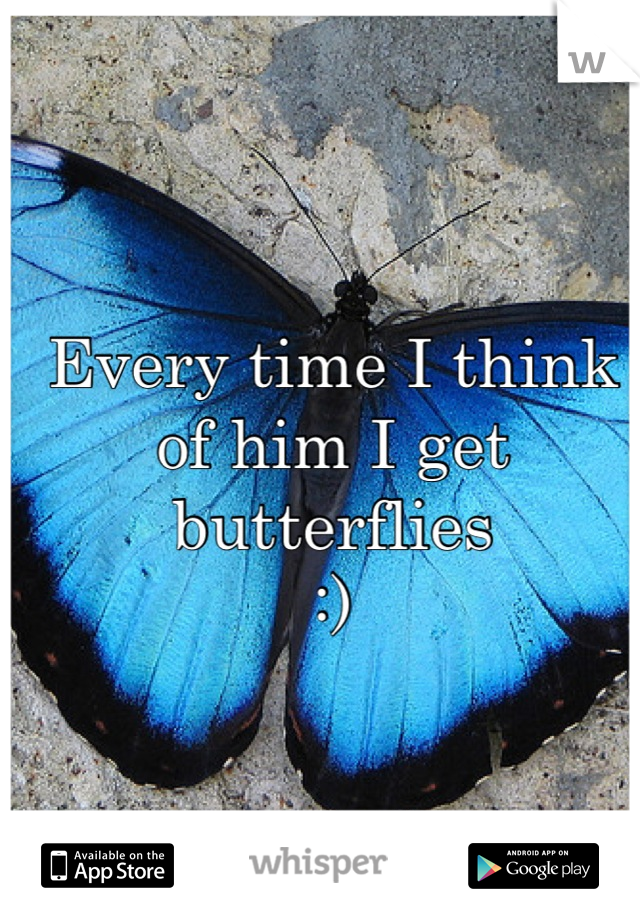 Every time I think of him I get butterflies  :)