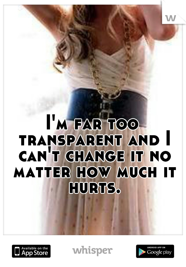 I'm far too transparent and I can't change it no matter how much it hurts.