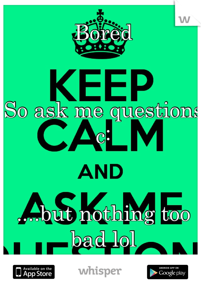 Bored   So ask me questions c:    ....but nothing too bad lol