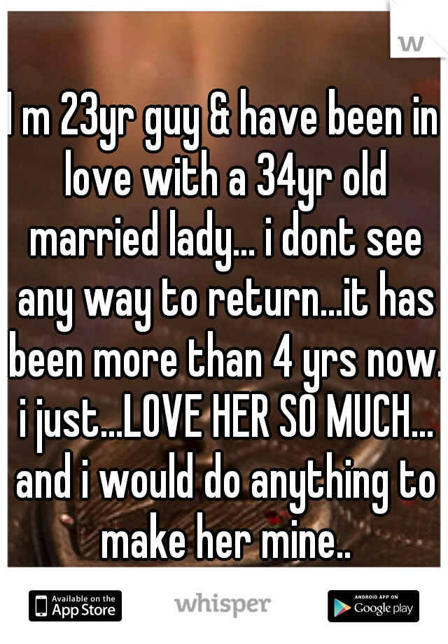I m 23yr guy & have been in love with a 34yr old married lady... i dont see any way to return...it has been more than 4 yrs now. i just...LOVE HER SO MUCH... and i would do anything to make her mine..