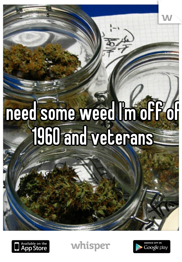 I need some weed I'm off of 1960 and veterans