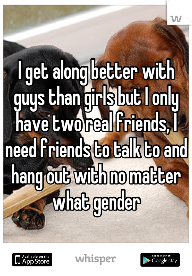 I get along better with guys than girls but I only have two real friends, I need friends to talk to and hang out with no matter what gender