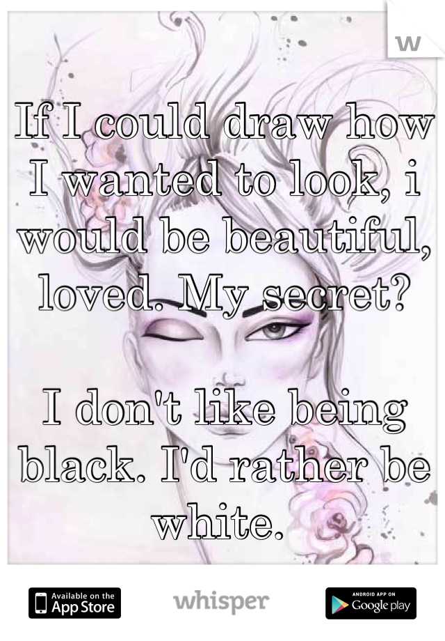If I could draw how I wanted to look, i would be beautiful, loved. My secret?   I don't like being black. I'd rather be white.