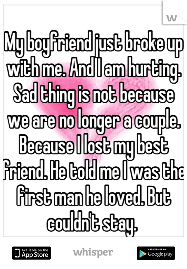 My boyfriend just broke up with me. And I am hurting. Sad thing is not because we are no longer a couple. Because I lost my best friend. He told me I was the first man he loved. But couldn't stay.