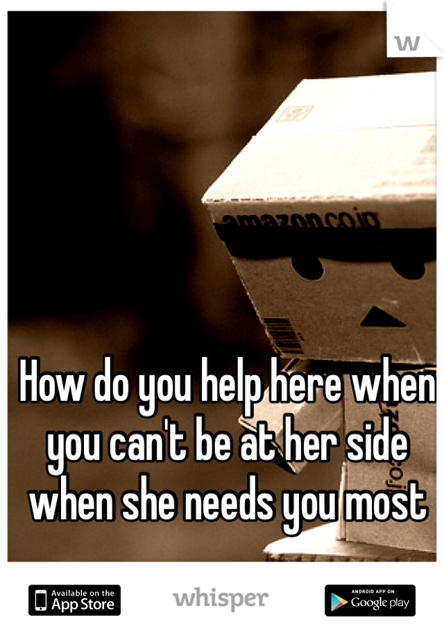 How do you help here when you can't be at her side when she needs you most