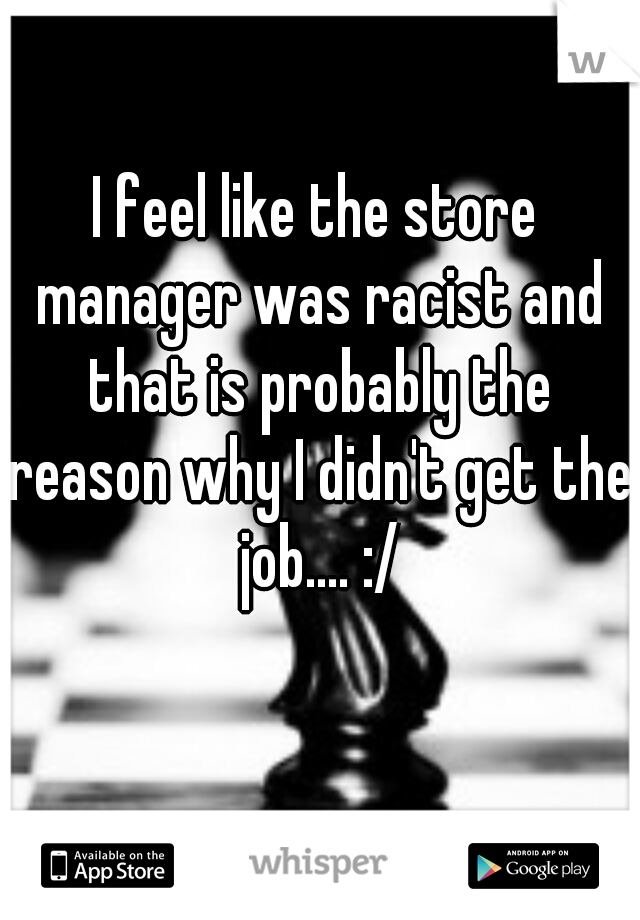 I feel like the store manager was racist and that is probably the reason why I didn't get the job.... :/