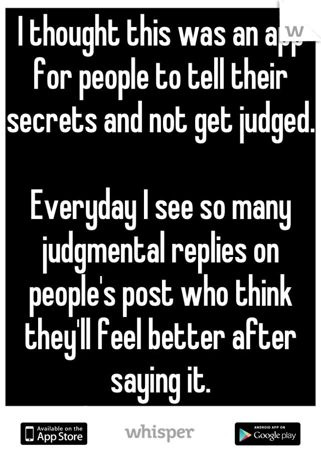 I thought this was an app for people to tell their secrets and not get judged.  Everyday I see so many judgmental replies on people's post who think they'll feel better after saying it. Grow up, guys.