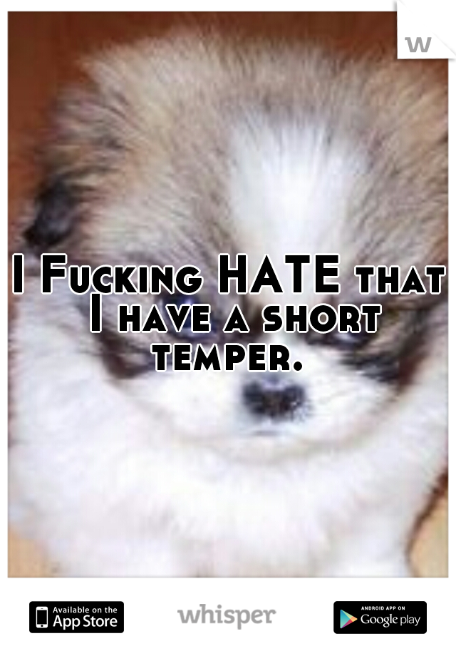 I Fucking HATE that I have a short temper.