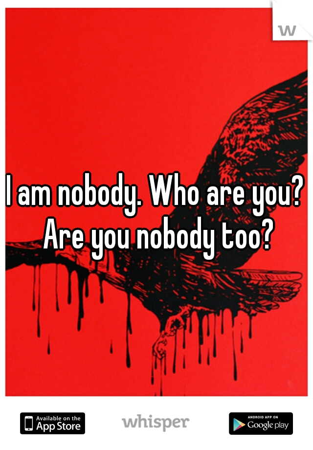 I am nobody. Who are you? Are you nobody too?