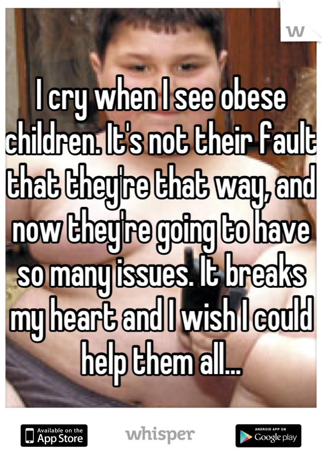 I cry when I see obese children. It's not their fault that they're that way, and now they're going to have so many issues. It breaks my heart and I wish I could help them all...