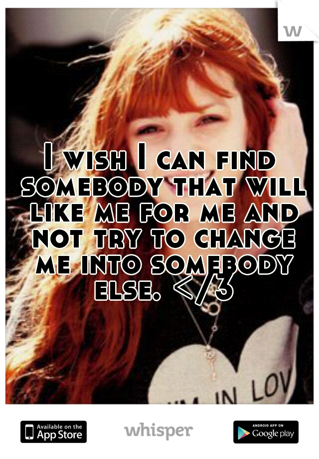 I wish I can find somebody that will like me for me and not try to change me into somebody else. </3
