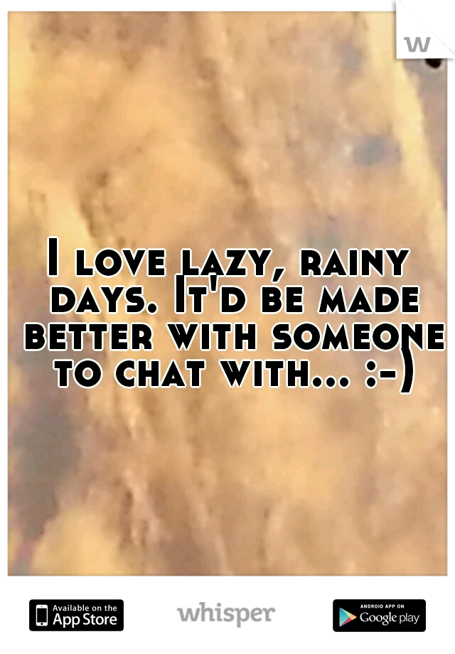 I love lazy, rainy days. It'd be made better with someone to chat with... :-)