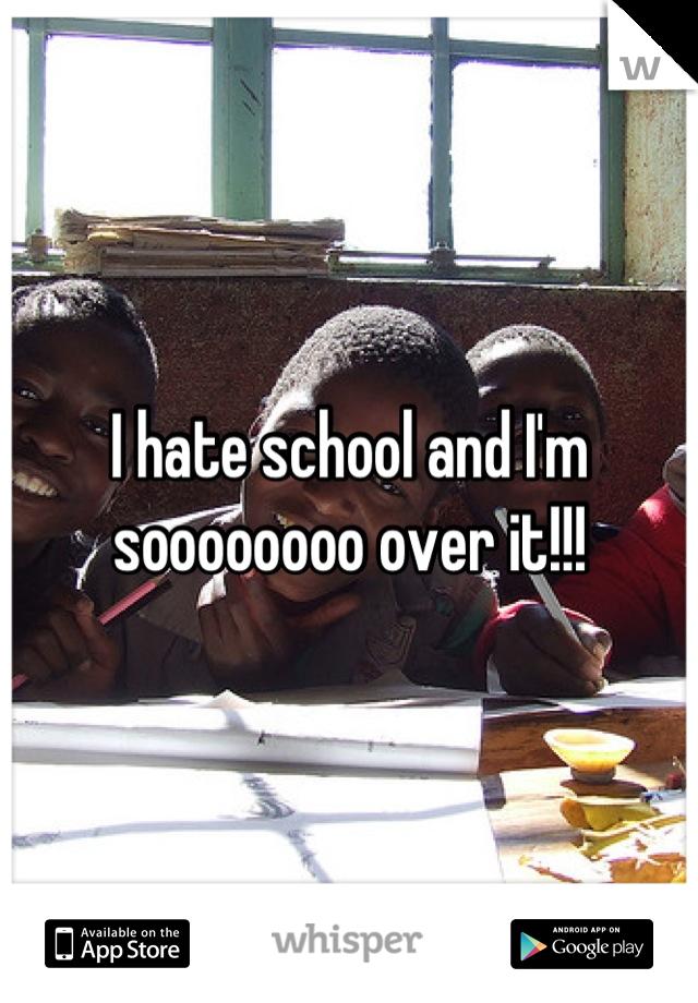 I hate school and I'm soooooooo over it!!!